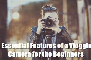 5 Essential Features of a Vlogging Camera for the Beginners