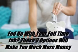 Fed Up With Your Full Time Job_These 3 Options Will Make You Much More Money