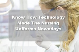 Know How Technology Made The Nursing Uniforms Nowadays Amazing