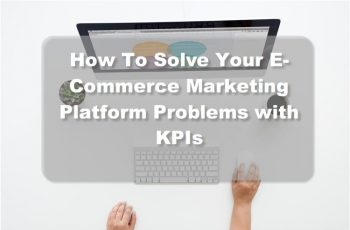 How To Solve Your E-Commerce Marketing Platform Problems with KPIs