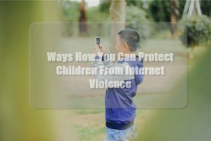 Ways How You Can Protect Children From Internet Violence